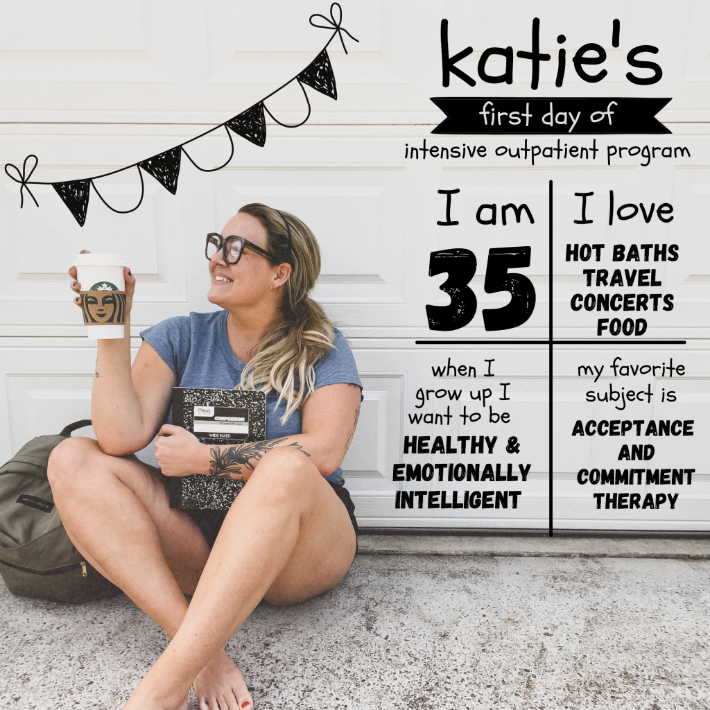 """A woman holding a Starbucks cup and Mead composition book, sitting on the ground outside her garage with a backpack next to her. The graphic is done in a Back-to-School style and says, """"Katie's first day of intensive outpatient program. I am 35. I love hot baths, travel, concerts, food. When I grow up I want to be healthy & emotionally intelligent. My favorite subject is acceptance and commitment therapy."""""""